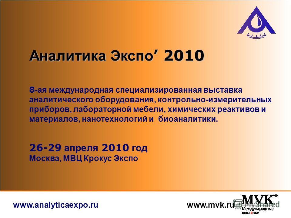 www.analyticaexpo.ru www.mvk.ru 8 -ая международная специализированная выставка аналитического оборудования, контрольно-измерительных приборов, лабораторной мебели, химических реактивов и материалов, нанотехнологий и биоаналитики. Аналитика Экспо 201