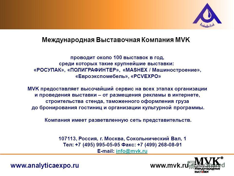 www.analyticaexpo.ru www.mvk.ru проводит около 100 выставок в год, среди которых такие крупнейшие выставки: «РОСУПАК», «ПОЛИГРАФИНТЕР», «MASHEX / Машиностроение», «Евроэкспомебель», «PCVEXPO» MVK предоставляет высочайший сервис на всех этапах организ