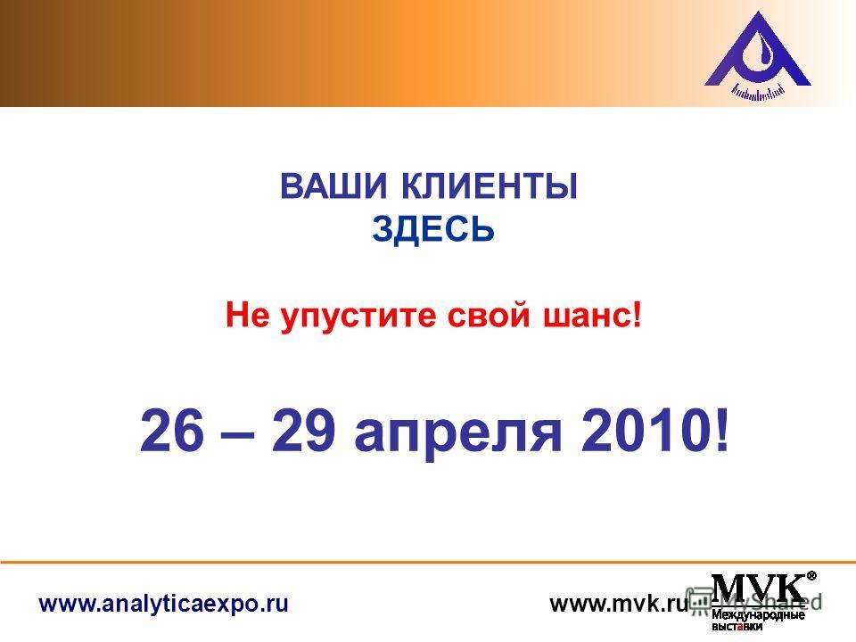 www.analyticaexpo.ru www.mvk.ru 26 – 29 апреля 2010! ВАШИ КЛИЕНТЫ ЗДЕСЬ Не упустите свой шанс!