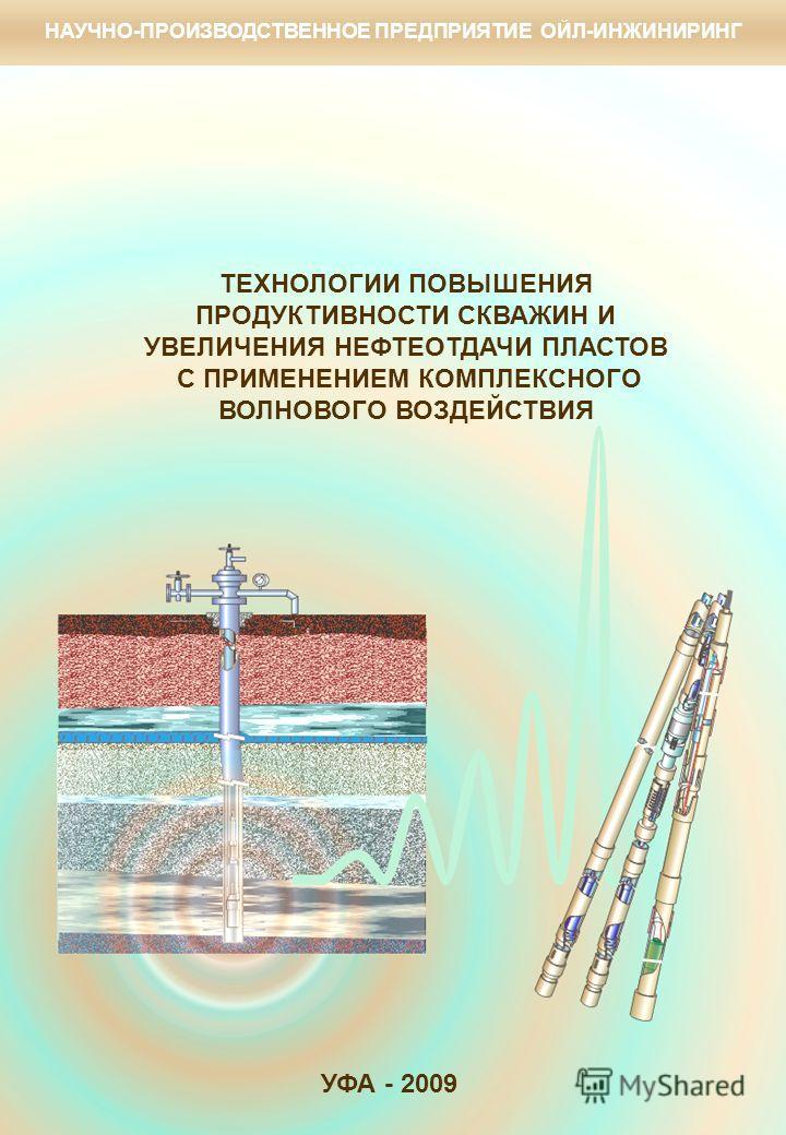 ТЕХНОЛОГИИ ПОВЫШЕНИЯ ПРОДУКТИВНОСТИ СКВАЖИН И УВЕЛИЧЕНИЯ НЕФТЕОТДАЧИ ПЛАСТОВ С ПРИМЕНЕНИЕМ КОМПЛЕКСНОГО ВОЛНОВОГО ВОЗДЕЙСТВИЯ УФА - 2009 НАУЧНО-ПРОИЗВОДСТВЕННОЕ ПРЕДПРИЯТИЕ ОЙЛ-ИНЖИНИРИНГ