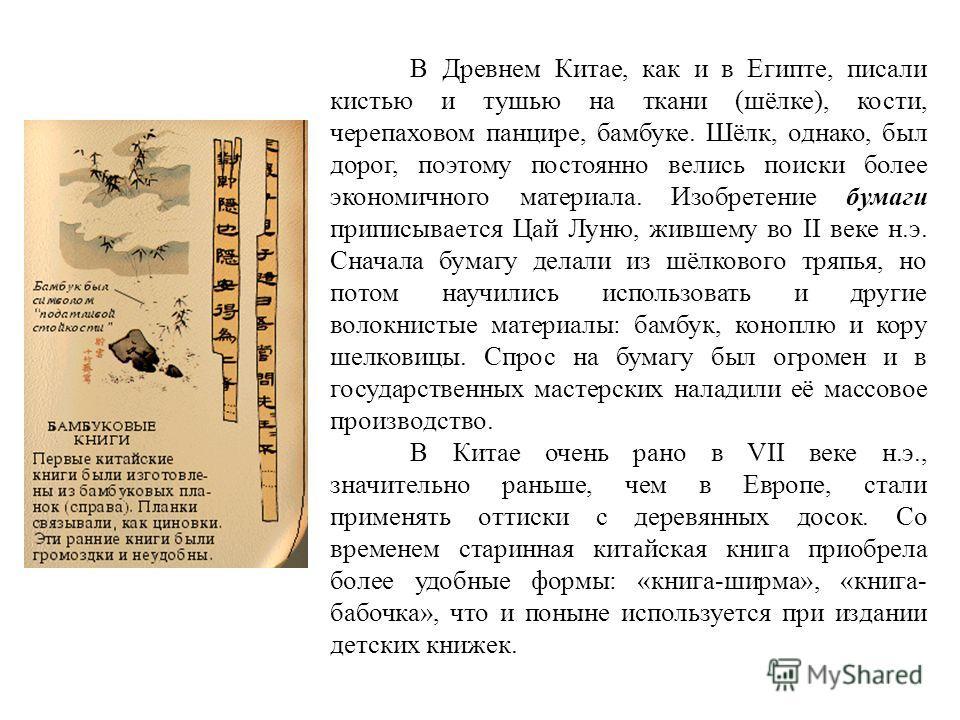 В Древнем Китае, как и в Египте, писали кистью и тушью на ткани (шёлке), кости, черепаховом панцире, бамбуке. Шёлк, однако, был дорог, поэтому постоянно велись поиски более экономичного материала. Изобретение бумаги приписывается Цай Луню, жившему во