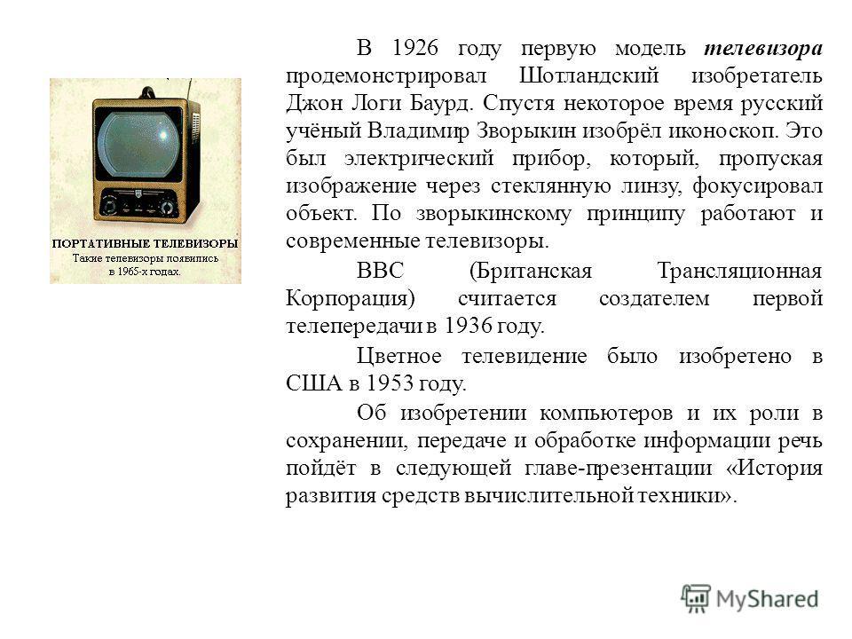 В 1926 году первую модель телевизора продемонстрировал Шотландский изобретатель Джон Логи Баурд. Спустя некоторое время русский учёный Владимир Зворыкин изобрёл иконоскоп. Это был электрический прибор, который, пропуская изображение через стеклянную