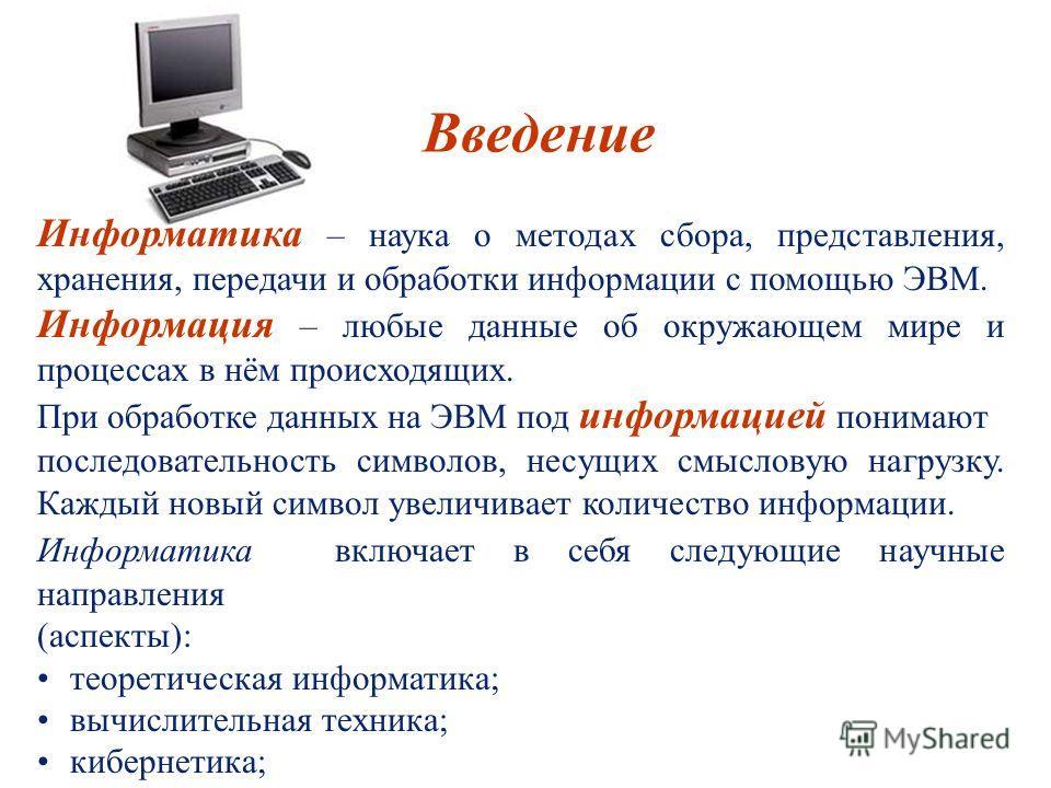 Информатика – наука о методах сбора, представления, хранения, передачи и обработки информации с помощью ЭВМ. Информация – любые данные об окружающем мире и процессах в нём происходящих. При обработке данных на ЭВМ под информацией понимают последовате