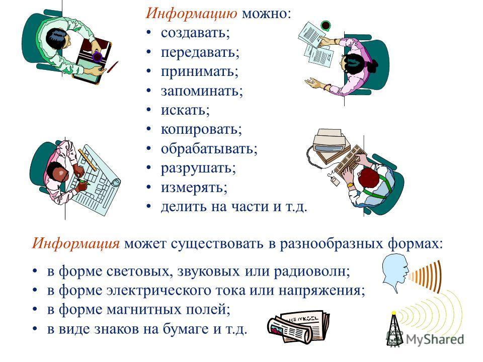 Информация может существовать в разнообразных формах: в форме световых, звуковых или радиоволн; в форме электрического тока или напряжения; в форме магнитных полей; в виде знаков на бумаге и т.д. Информацию можно: создавать; передавать; принимать; за