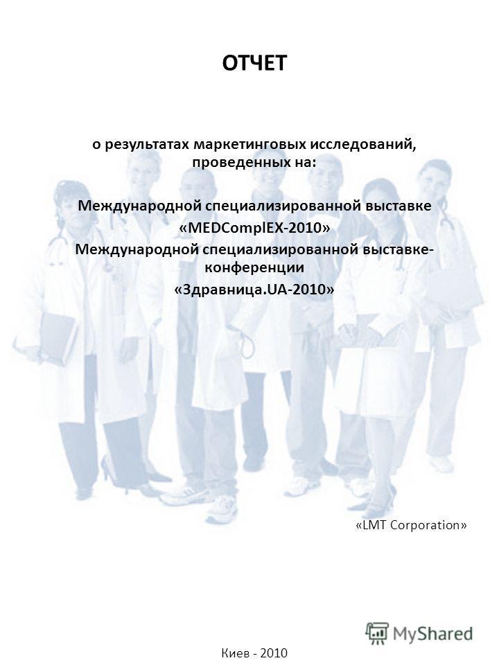 ОТЧЕТ о результатах маркетинговых исследований, проведенных на: Международной специализированной выставке «MEDComplEX-2010» Международной специализированной выставке- конференции «Здравница.UA-2010» «LMT Corporation» Киев - 2010