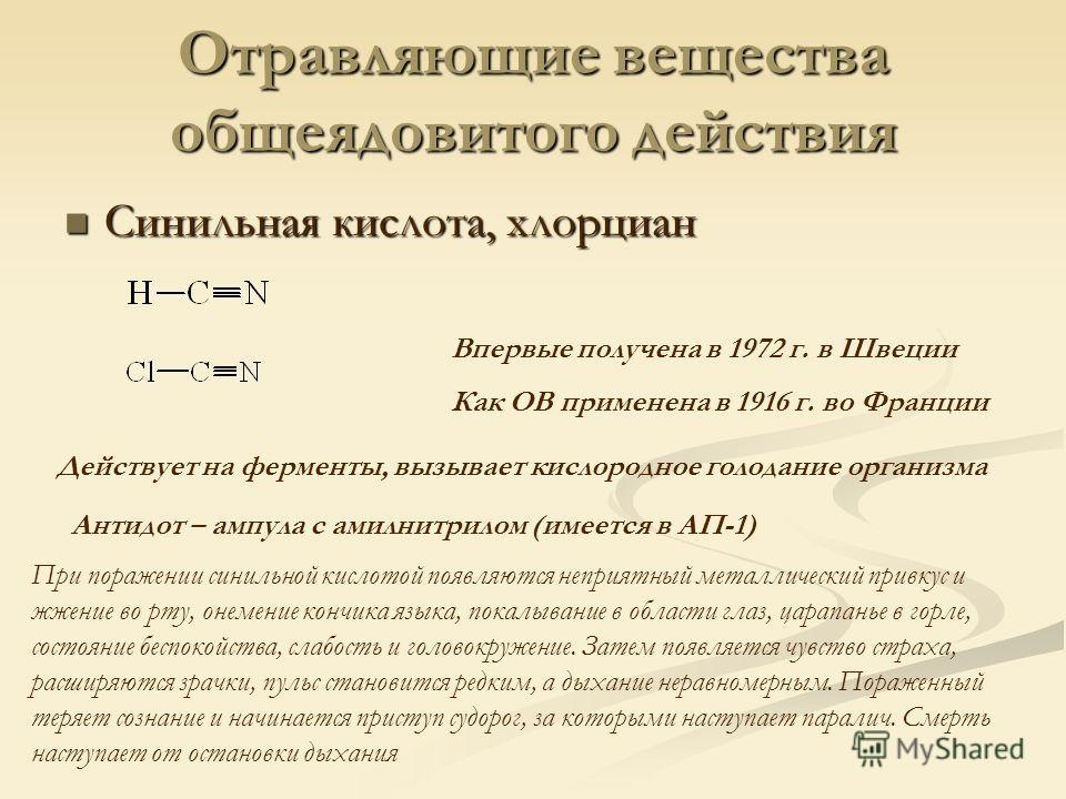 Отравляющие вещества общеядовитого действия Синильная кислота, хлорциан Синильная кислота, хлорциан Впервые получена в 1972 г. в Швеции Как ОВ применена в 1916 г. во Франции Действует на ферменты, вызывает кислородное голодание организма При поражени