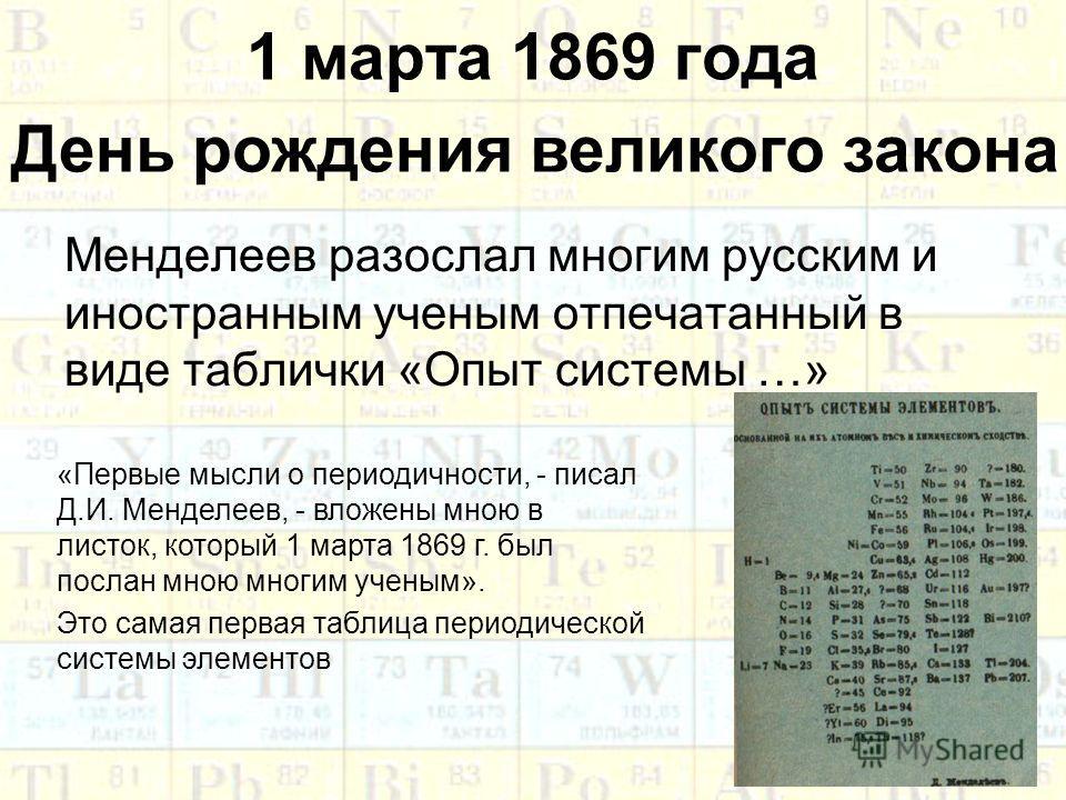 1 марта 1869 года Менделеев разослал многим русским и иностранным ученым отпечатанный в виде таблички «Опыт системы …» «Первые мысли о периодичности, - писал Д.И. Менделеев, - вложены мною в листок, который 1 марта 1869 г. был послан мною многим учен