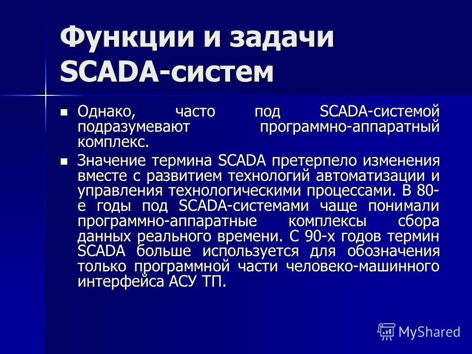 Функции и задачи SCADA-систем Однако, часто под SCADA-системой подразумевают программно-аппаратный комплекс. Однако, часто под SCADA-системой подразумевают программно-аппаратный комплекс. Значение термина SCADA претерпело изменения вместе с развитием
