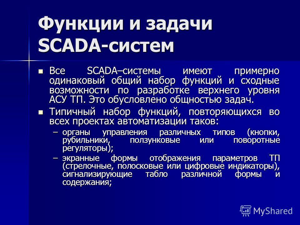 Функции и задачи SCADA-систем Все SCADA–системы имеют примерно одинаковый общий набор функций и сходные возможности по разработке верхнего уровня АСУ ТП. Это обусловлено общностью задач. Все SCADA–системы имеют примерно одинаковый общий набор функций