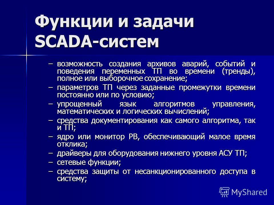 Функции и задачи SCADA-систем –возможность создания архивов аварий, событий и поведения переменных ТП во времени (тренды), полное или выборочное сохранение; –параметров ТП через заданные промежутки времени постоянно или по условию; –упрощенный язык а