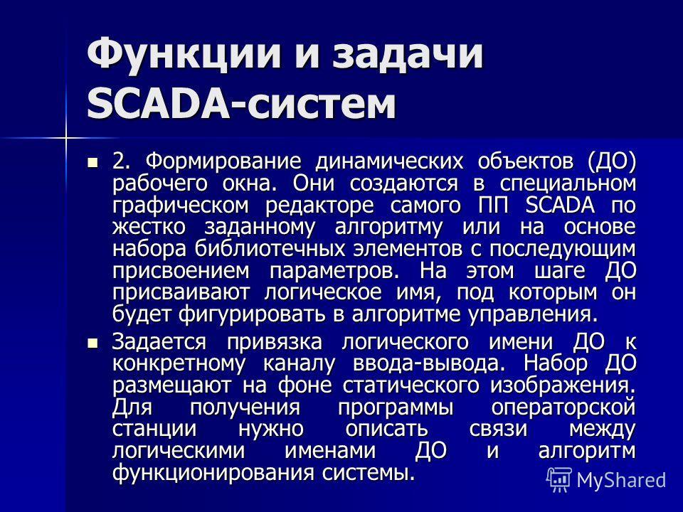 Функции и задачи SCADA-систем 2. Формирование динамических объектов (ДО) рабочего окна. Они создаются в специальном графическом редакторе самого ПП SCADA по жестко заданному алгоритму или на основе набора библиотечных элементов с последующим присвоен