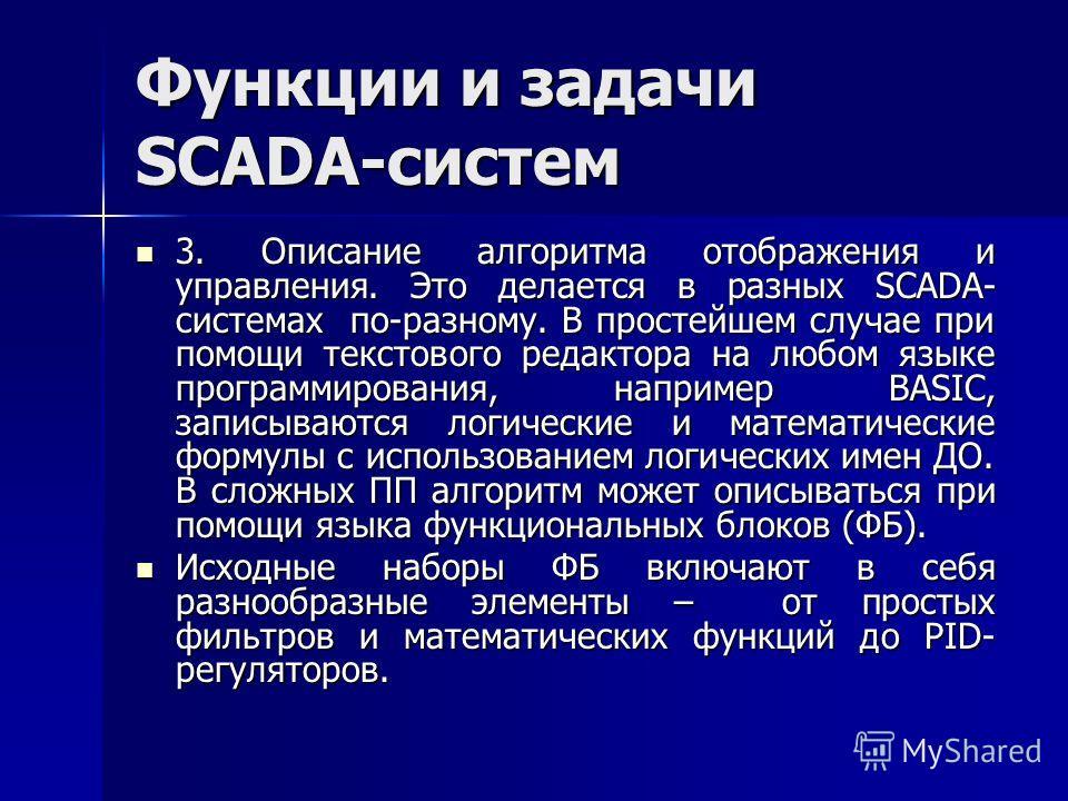 Функции и задачи SCADA-систем 3. Описание алгоритма отображения и управления. Это делается в разных SCADA- системах по-разному. В простейшем случае при помощи текстового редактора на любом языке программирования, например BASIC, записываются логическ