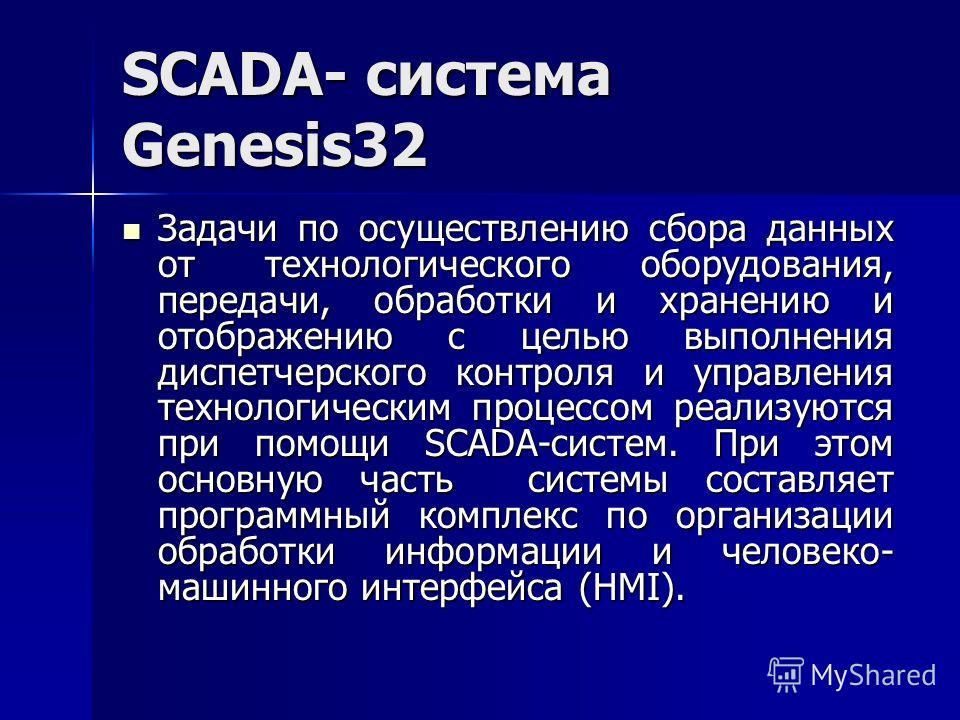 SCADA- система Genesis32 Задачи по осуществлению сбора данных от технологического оборудования, передачи, обработки и хранению и отображению с целью выполнения диспетчерского контроля и управления технологическим процессом реализуются при помощи SCAD