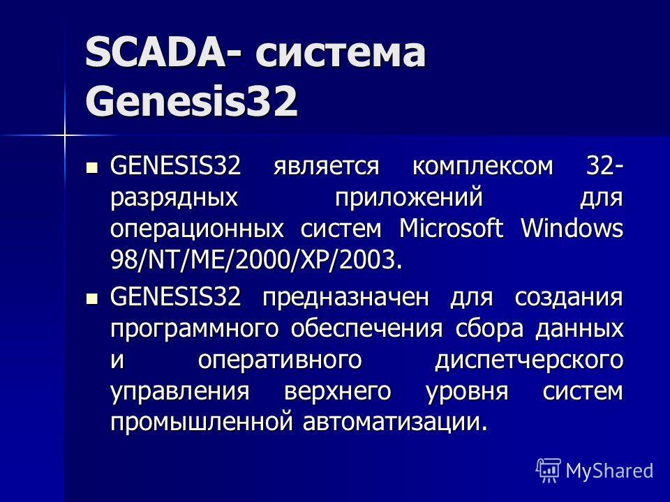 SCADA- система Genesis32 GENESIS32 является комплексом 32- разрядных приложений для операционных систем Microsoft Windows 98/NT/ME/2000/XP/2003. GENESIS32 является комплексом 32- разрядных приложений для операционных систем Microsoft Windows 98/NT/ME