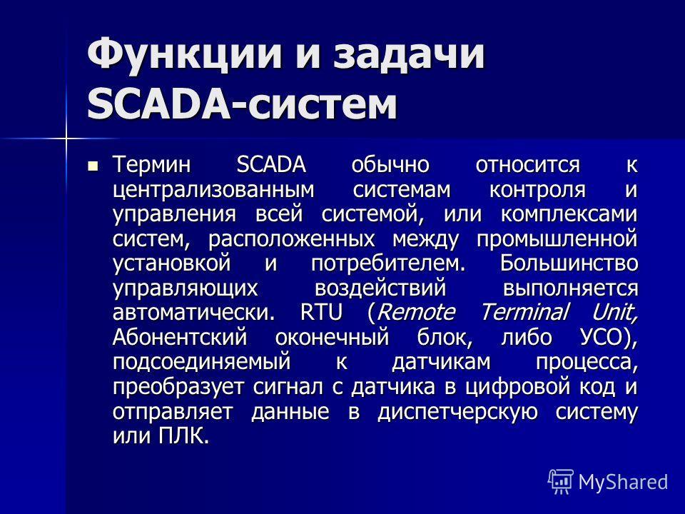 Функции и задачи SCADA-систем Термин SCADA обычно относится к централизованным системам контроля и управления всей системой, или комплексами систем, расположенных между промышленной установкой и потребителем. Большинство управляющих воздействий выпол