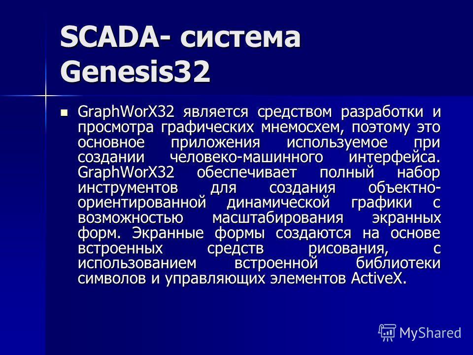 SCADA- система Genesis32 GraphWorX32 является средством разработки и просмотра графических мнемосхем, поэтому это основное приложения используемое при создании человеко-машинного интерфейса. GraphWorX32 обеспечивает полный набор инструментов для созд