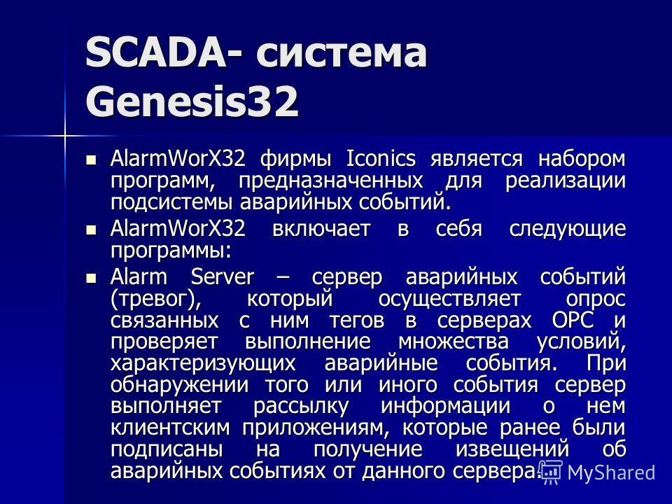 SCADA- система Genesis32 AlarmWorX32 фирмы Iconics является набором программ, предназначенных для реализации подсистемы аварийных событий. AlarmWorX32 фирмы Iconics является набором программ, предназначенных для реализации подсистемы аварийных событи