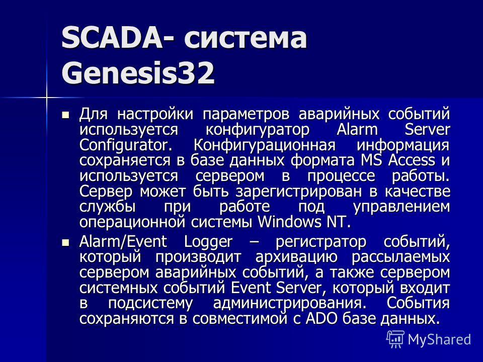 SCADA- система Genesis32 Для настройки параметров аварийных событий используется конфигуратор Alarm Server Configurator. Конфигурационная информация сохраняется в базе данных формата MS Access и используется сервером в процессе работы. Сервер может б
