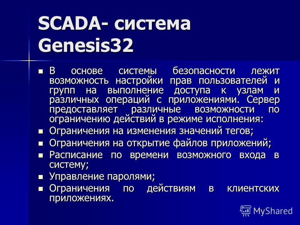 SCADA- система Genesis32 В основе системы безопасности лежит возможность настройки прав пользователей и групп на выполнение доступа к узлам и различных операций с приложениями. Сервер предоставляет различные возможности по ограничению действий в режи