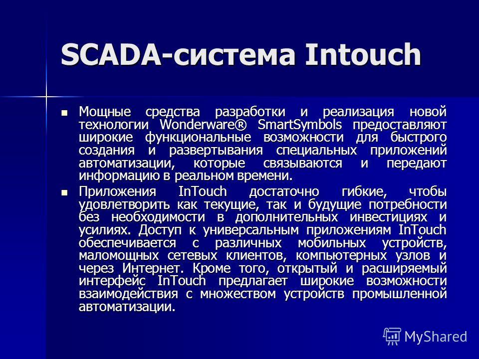 SCADA-система Intouch Мощные средства разработки и реализация новой технологии Wonderware® SmartSymbols предоставляют широкие функциональные возможности для быстрого создания и развертывания специальных приложений автоматизации, которые связываются и