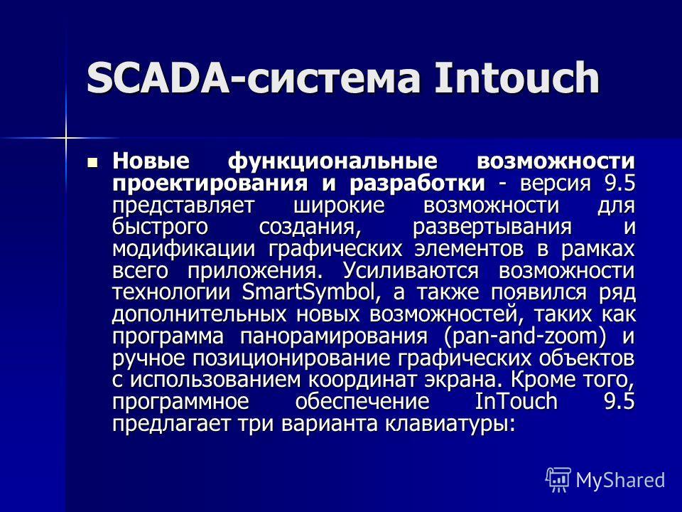SCADA-система Intouch Новые функциональные возможности проектирования и разработки - версия 9.5 представляет широкие возможности для быстрого создания, развертывания и модификации графических элементов в рамках всего приложения. Усиливаются возможнос