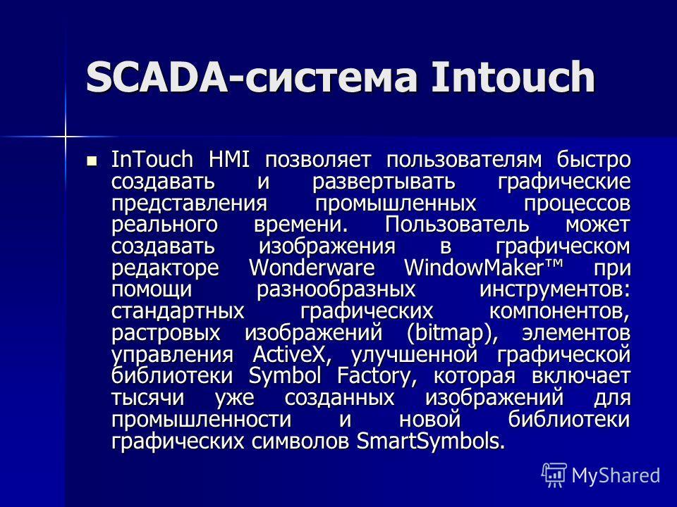 SCADA-система Intouch InTouch HMI позволяет пользователям быстро создавать и развертывать графические представления промышленных процессов реального времени. Пользователь может создавать изображения в графическом редакторе Wonderware WindowMaker при