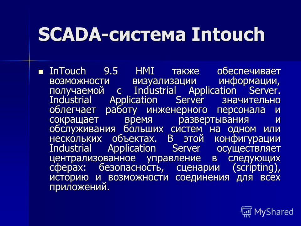 SCADA-система Intouch InTouch 9.5 HMI также обеспечивает возможности визуализации информации, получаемой с Industrial Application Server. Industrial Application Server значительно облегчает работу инженерного персонала и сокращает время развертывания
