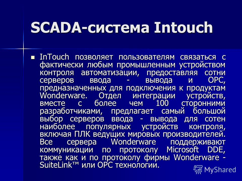 SCADA-система Intouch InTouch позволяет пользователям связаться с фактически любым промышленным устройством контроля автоматизации, предоставляя сотни серверов ввода - вывода и OPC, предназначенных для подключения к продуктам Wonderware. Отдел интегр
