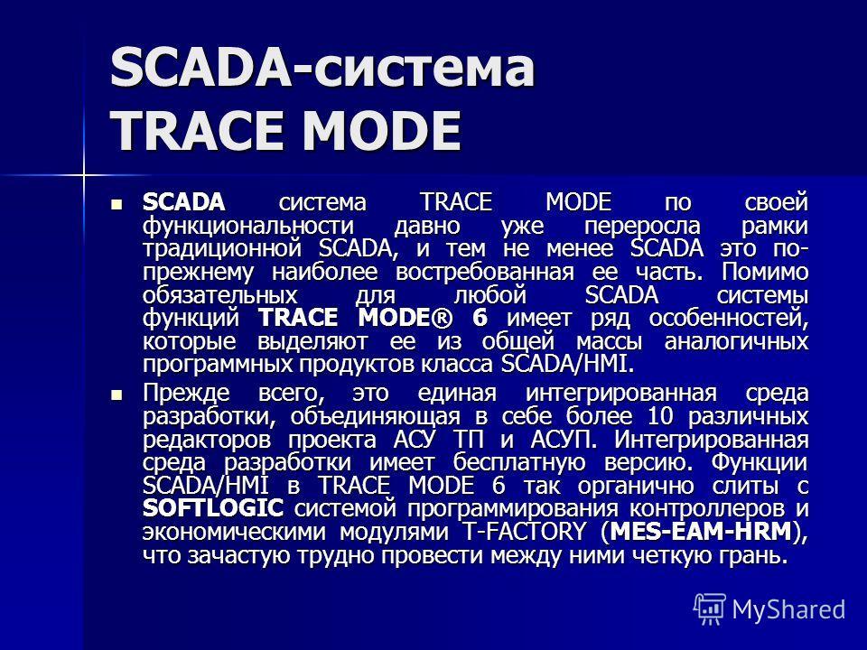 SCADA-система TRACE MODE SCADA система TRACE MODE по своей функциональности давно уже переросла рамки традиционной SCADA, и тем не менее SCADA это по- прежнему наиболее востребованная ее часть. Помимо обязательных для любой SCADA системы функций TRAC