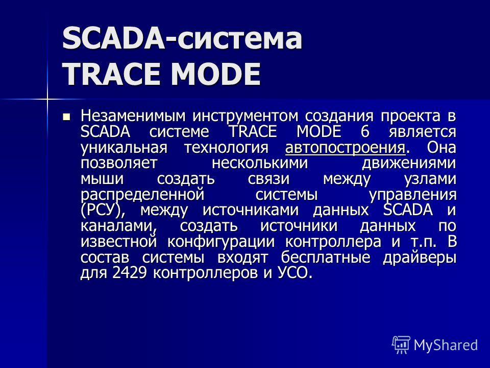 SCADA-система TRACE MODE Незаменимым инструментом создания проекта в SCADA системе TRACE MODE 6 является уникальная технология автопостроения. Она позволяет несколькими движениями мыши создать связи между узлами распределенной системы управления (РСУ