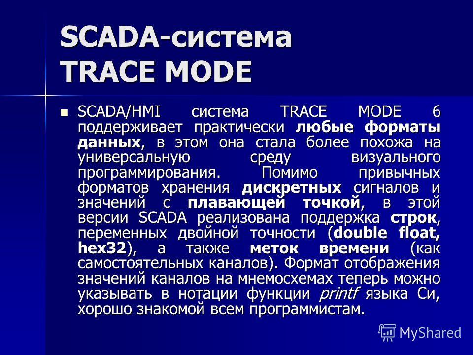 SCADA/HMI система TRACE MODE 6 поддерживает практически любые форматы данных, в этом она стала более похожа на универсальную среду визуального программирования. Помимо привычных форматов хранения дискретных сигналов и значений с плавающей точкой, в э