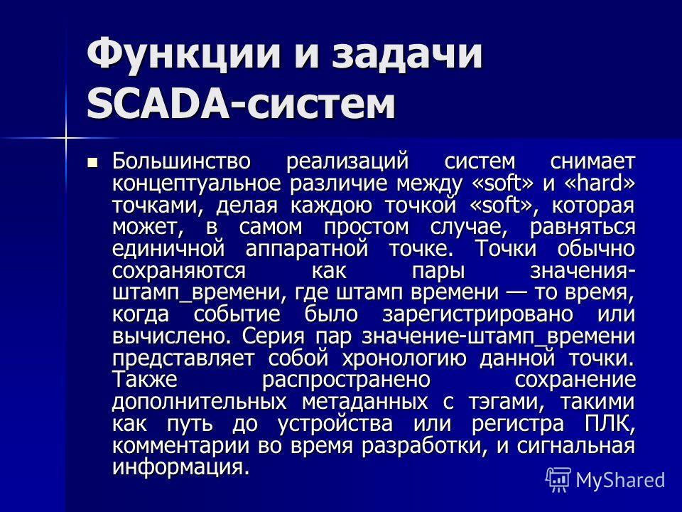 Функции и задачи SCADA-систем Большинство реализаций систем снимает концептуальное различие между «soft» и «hard» точками, делая каждою точкой «soft», которая может, в самом простом случае, равняться единичной аппаратной точке. Точки обычно сохраняют