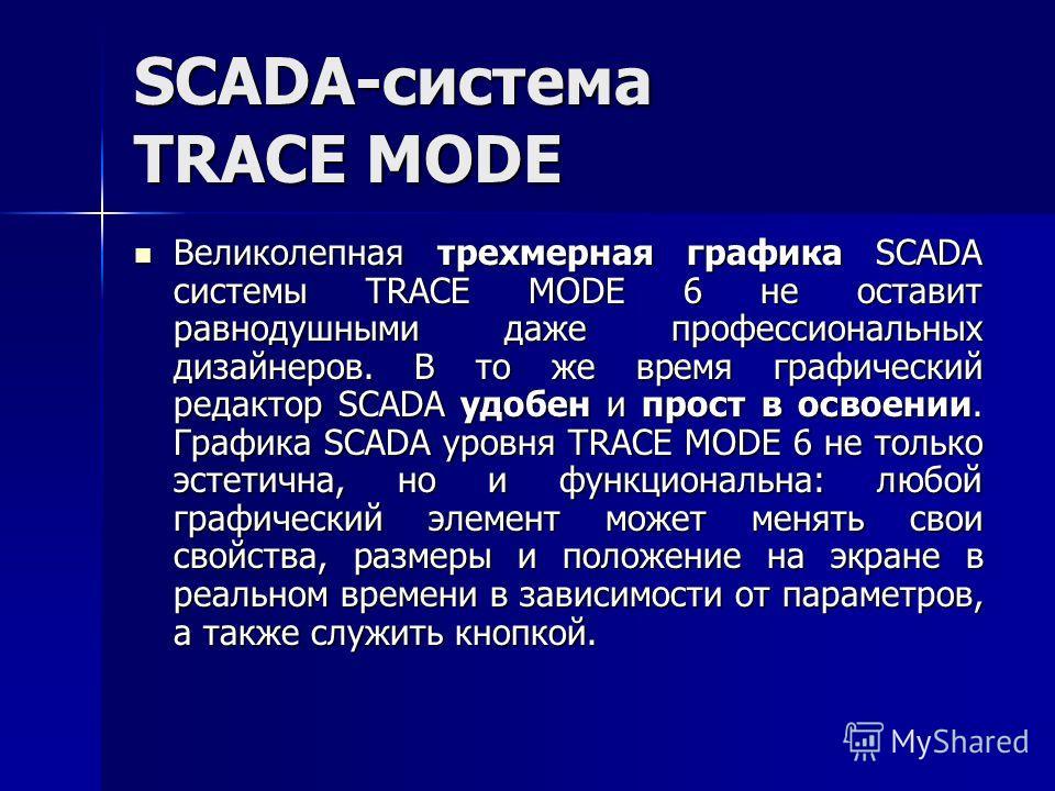 SCADA-система TRACE MODE Великолепная трехмерная графика SCADA системы TRACE MODE 6 не оставит равнодушными даже профессиональных дизайнеров. В то же время графический редактор SCADA удобен и прост в освоении. Графика SCADA уровня TRACE MODE 6 не тол