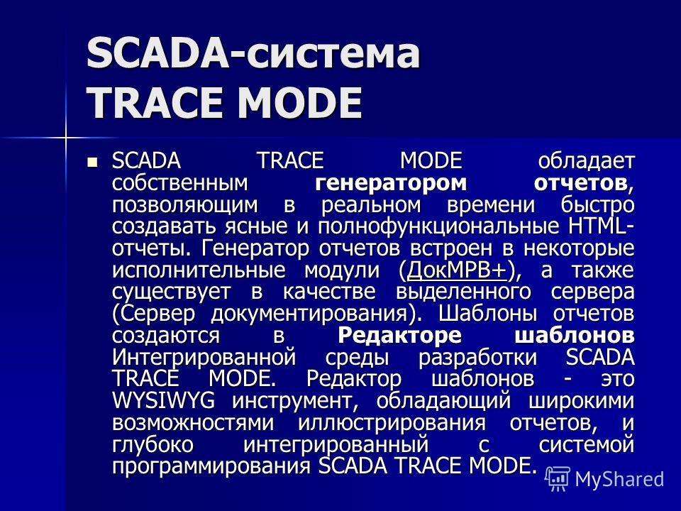 SCADA-система TRACE MODE SCADA TRACE MODE обладает собственным генератором отчетов, позволяющим в реальном времени быстро создавать ясные и полнофункциональные HTML- отчеты. Генератор отчетов встроен в некоторые исполнительные модули (ДокМРВ+), а так