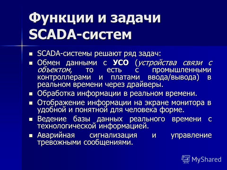 Функции и задачи SCADA-систем SCADA-системы решают ряд задач: SCADA-системы решают ряд задач: Обмен данными с УСО (устройства связи с объектом, то есть с промышленными контроллерами и платами ввода/вывода) в реальном времени через драйверы. Обмен дан