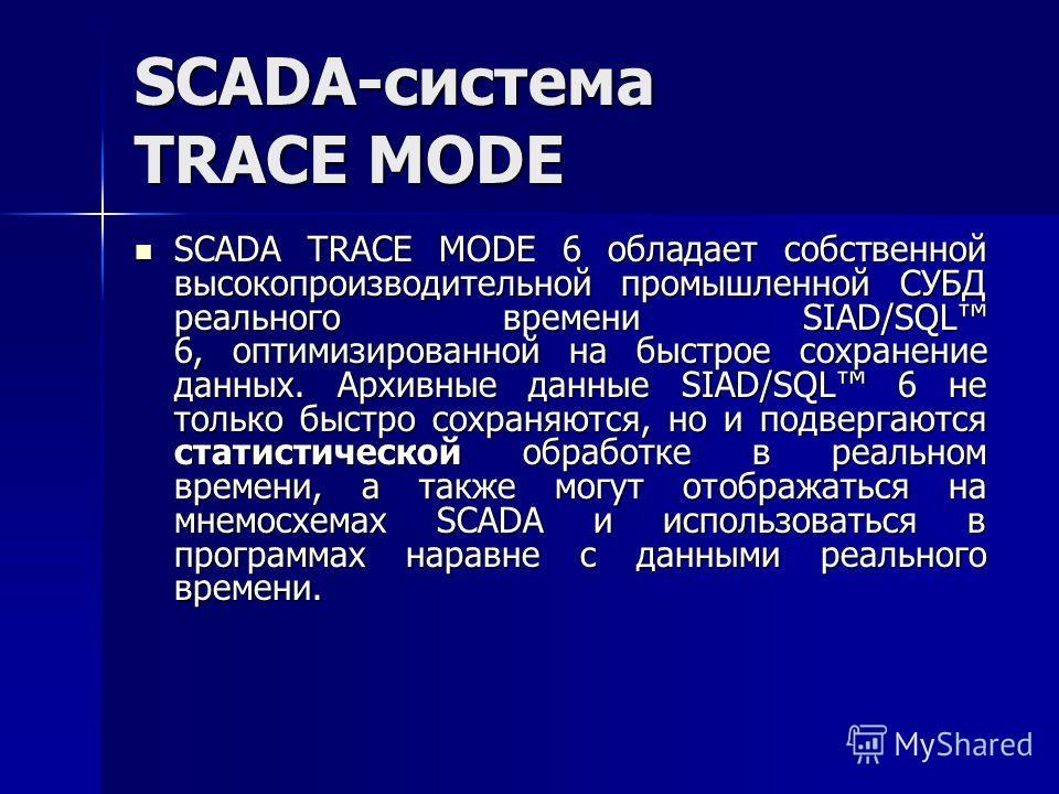 SCADA TRACE MODE 6 обладает собственной высокопроизводительной промышленной СУБД реального времени SIAD/SQL 6, оптимизированной на быстрое сохранение данных. Архивные данные SIAD/SQL 6 не только быстро сохраняются, но и подвергаются статистической об