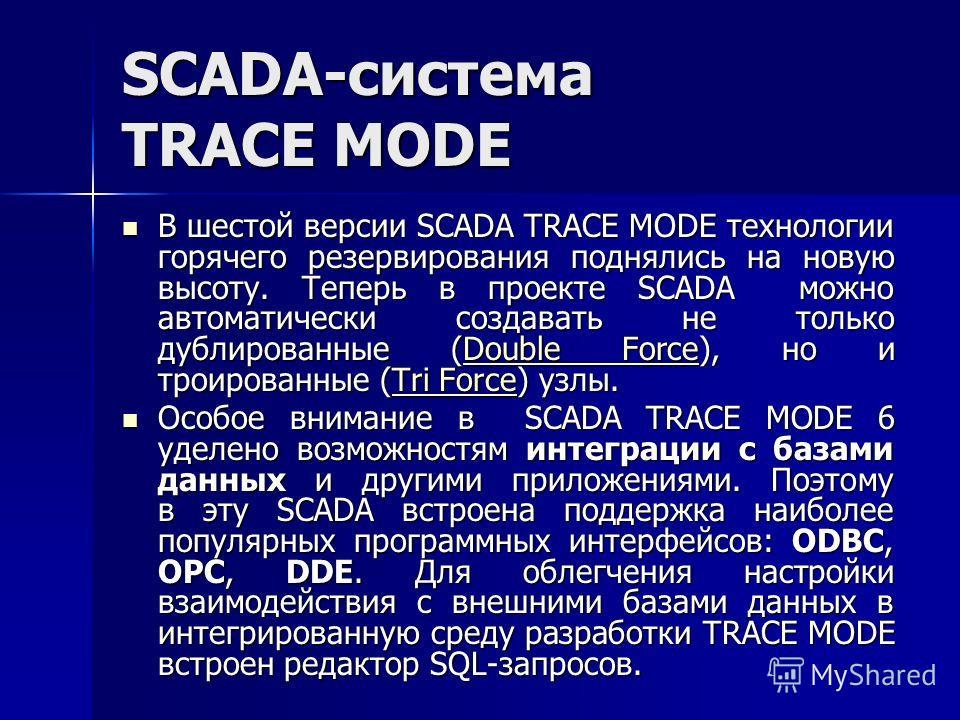SCADA-система TRACE MODE В шестой версии SCADA TRACE MODE технологии горячего резервирования поднялись на новую высоту. Теперь в проекте SCADA можно автоматически создавать не только дублированные (Double Force), но и троированные (Tri Force) узлы. В