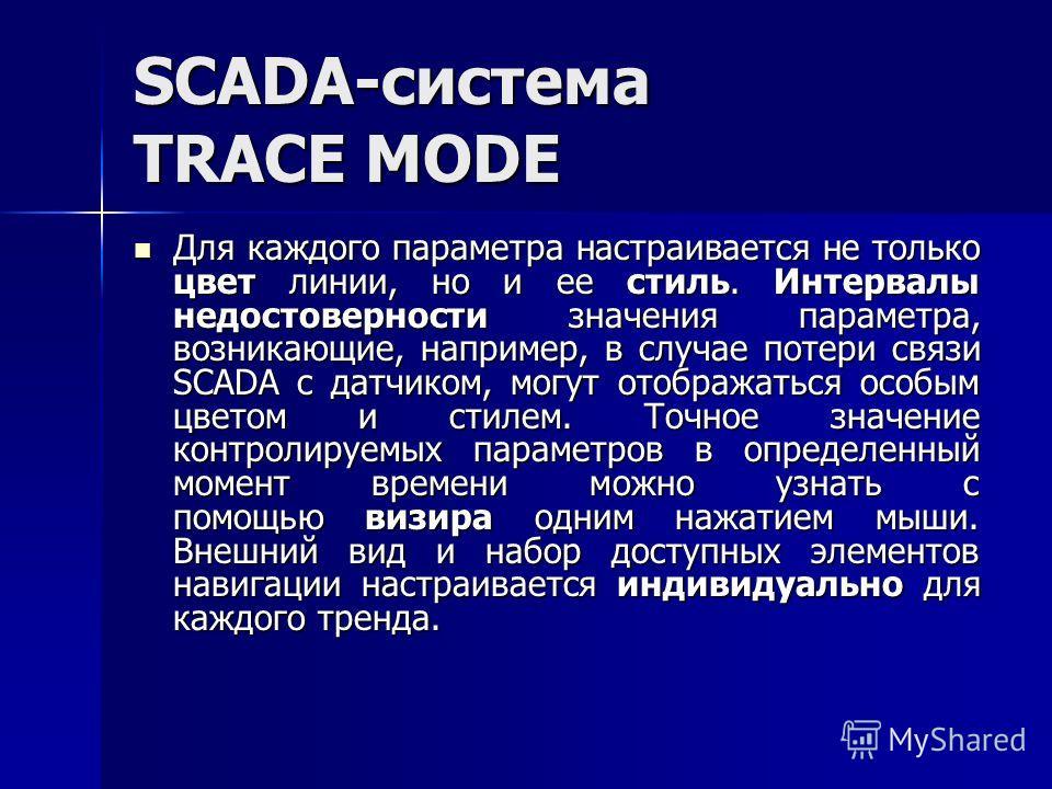 SCADA-система TRACE MODE Для каждого параметра настраивается не только цвет линии, но и ее стиль. Интервалы недостоверности значения параметра, возникающие, например, в случае потери связи SCADA с датчиком, могут отображаться особым цветом и стилем.