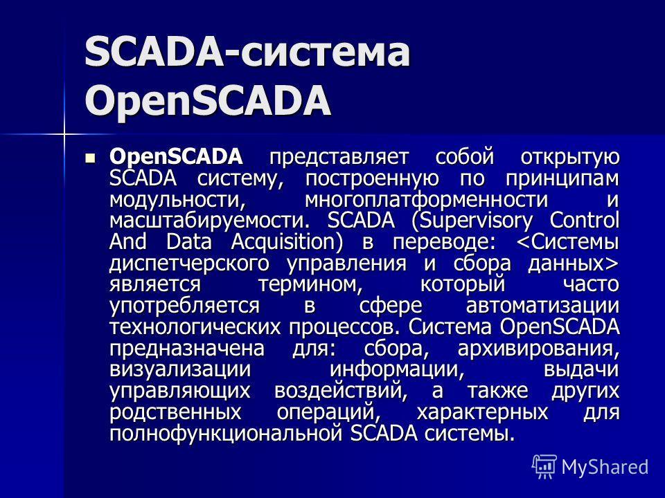SCADA-система OpenSCADA OpenSCADA представляет собой открытую SCADA систему, построенную по принципам модульности, многоплатформенности и масштабируемости. SCADA (Supervisory Control And Data Acquisition) в переводе: является термином, который часто