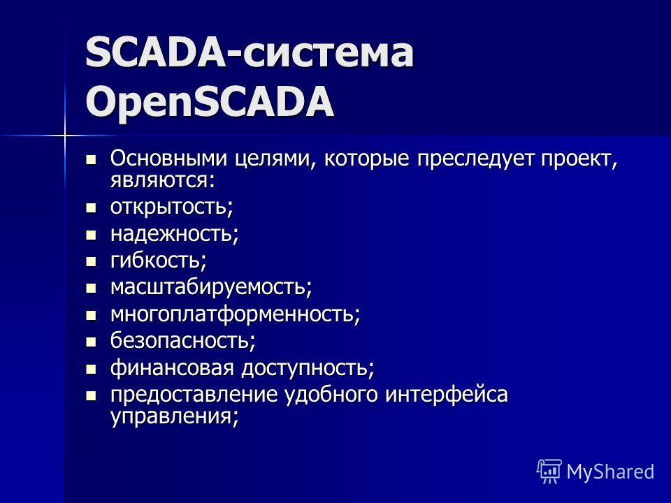 SCADA-система OpenSCADA Основными целями, которые преследует проект, являются: Основными целями, которые преследует проект, являются: открытость; открытость; надежность; надежность; гибкость; гибкость; масштабируемость; масштабируемость; многоплатфор