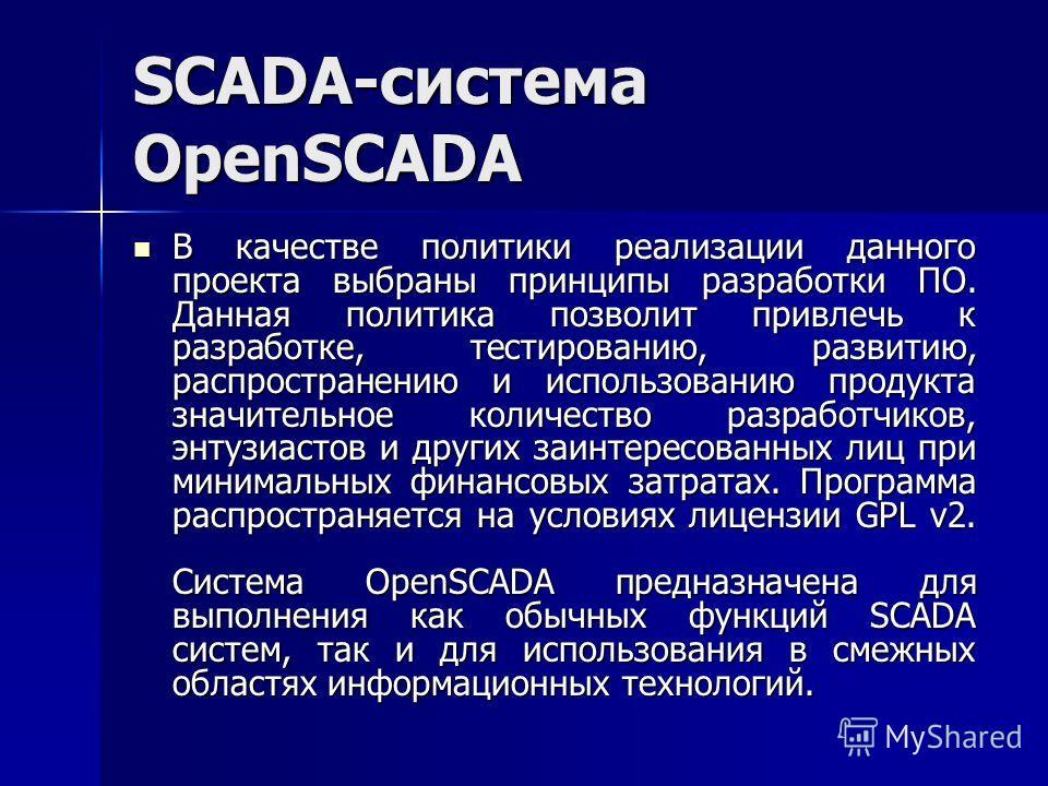 SCADA-система OpenSCADA В качестве политики реализации данного проекта выбраны принципы разработки ПО. Данная политика позволит привлечь к разработке, тестированию, развитию, распространению и использованию продукта значительное количество разработчи
