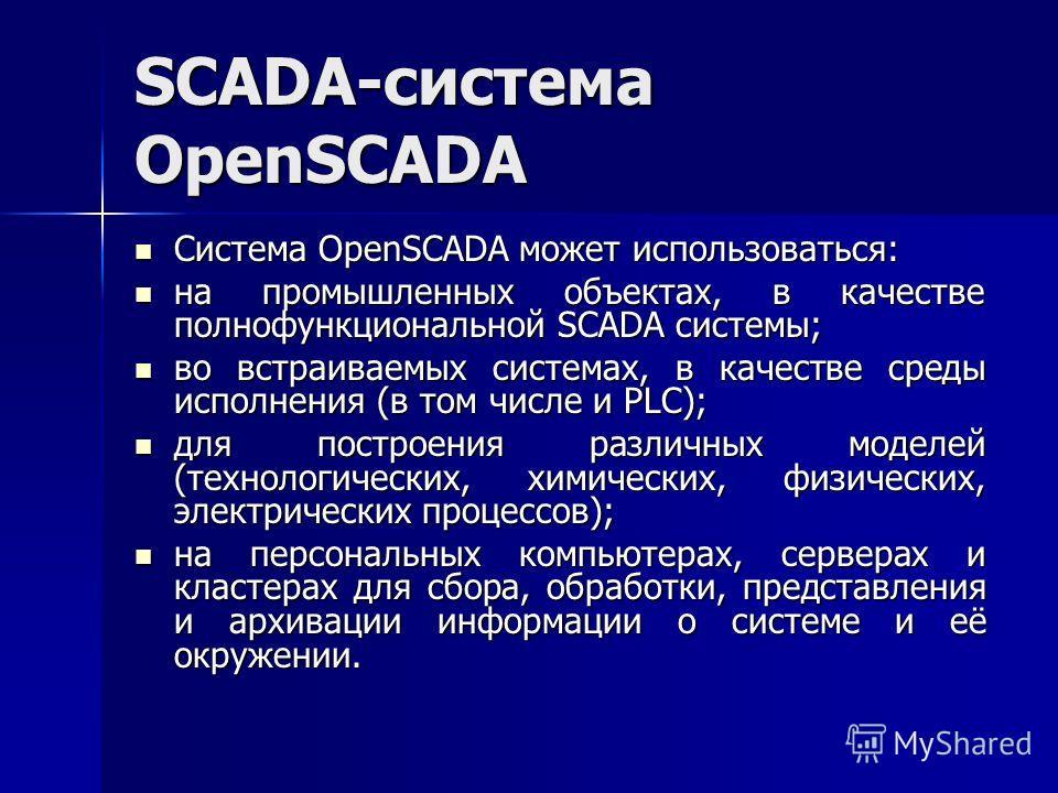 SCADA-система OpenSCADA Система OpenSCADA может использоваться: Система OpenSCADA может использоваться: на промышленных объектах, в качестве полнофункциональной SCADA системы; на промышленных объектах, в качестве полнофункциональной SCADA системы; во