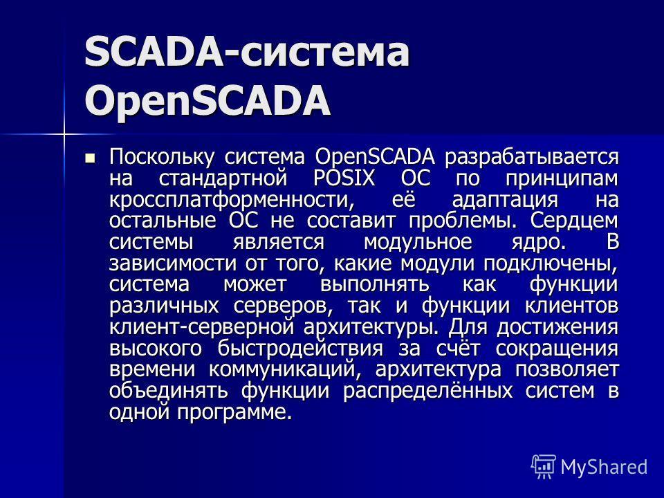 SCADA-система OpenSCADA Поскольку система OpenSCADA разрабатывается на стандартной POSIX ОС по принципам кроссплатформенности, её адаптация на остальные ОС не составит проблемы. Сердцем системы является модульное ядро. В зависимости от того, какие мо