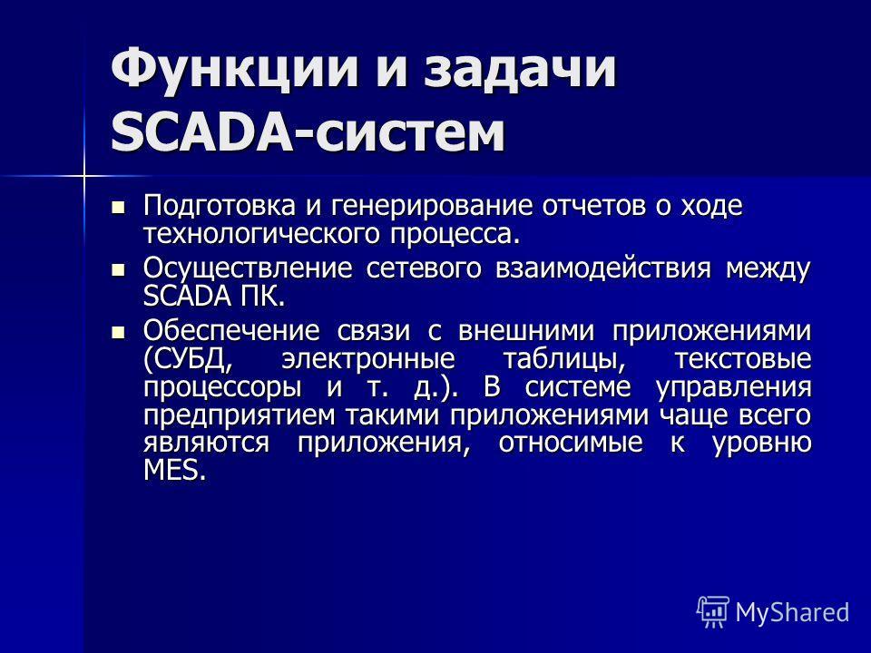 Функции и задачи SCADA-систем Подготовка и генерирование отчетов о ходе технологического процесса. Подготовка и генерирование отчетов о ходе технологического процесса. Осуществление сетевого взаимодействия между SCADA ПК. Осуществление сетевого взаим