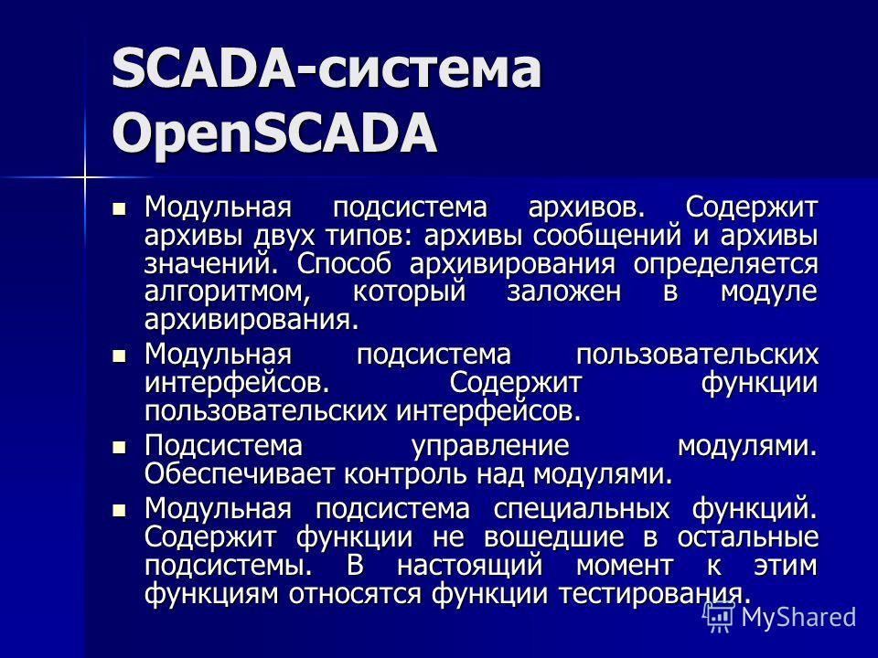 SCADA-система OpenSCADA Модульная подсистема архивов. Содержит архивы двух типов: архивы сообщений и архивы значений. Способ архивирования определяется алгоритмом, который заложен в модуле архивирования. Модульная подсистема архивов. Содержит архивы