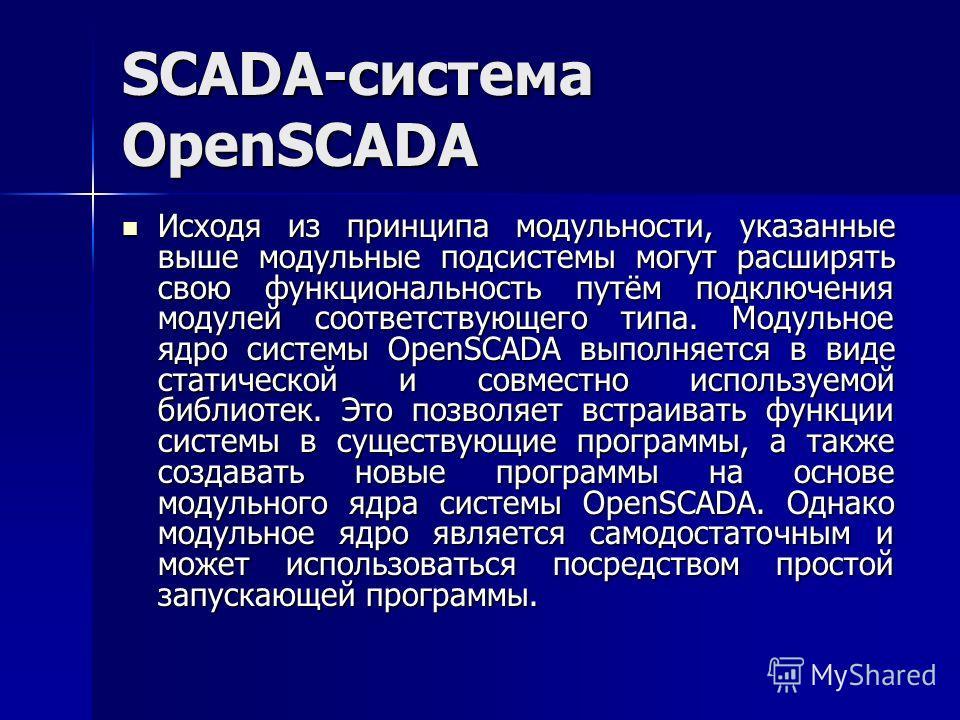 SCADA-система OpenSCADA Исходя из принципа модульности, указанные выше модульные подсистемы могут расширять свою функциональность путём подключения модулей соответствующего типа. Модульное ядро системы OpenSCADA выполняется в виде статической и совме