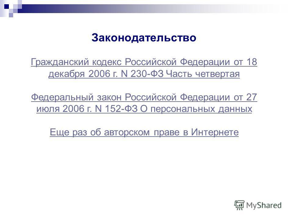 Законодательство Гражданский кодекс Российской Федерации от 18 декабря 2006 г. N 230-ФЗ Часть четвертая Федеральный закон Российской Федерации от 27 июля 2006 г. N 152-ФЗ О персональных данных Еще раз об авторском праве в Интернете