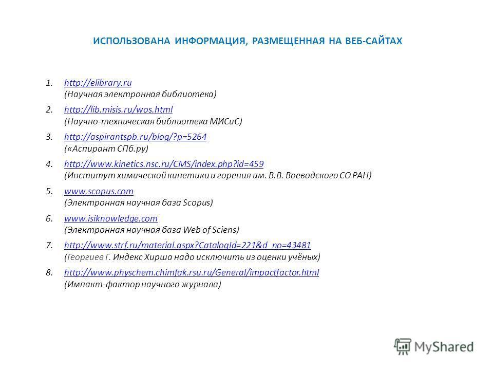 ИСПОЛЬЗОВАНА ИНФОРМАЦИЯ, РАЗМЕЩЕННАЯ НА ВЕБ-САЙТАХ 1.http://elibrary.ru (Научная электронная библиотека)http://elibrary.ru 2.http://lib.misis.ru/wos.html (Научно-техническая библиотека МИСиС)http://lib.misis.ru/wos.html 3.http://aspirantspb.ru/blog/?