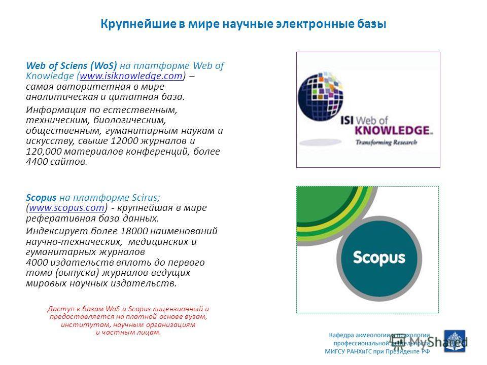 Крупнейшие в мире научные электронные базы Web of Sciens (WoS) на платформе Web of Knowledge (www.isiknowledge.com) – самая авторитетная в мире аналитическая и цитатная база.www.isiknowledge.com Информация по естественным, техническим, биологическим,