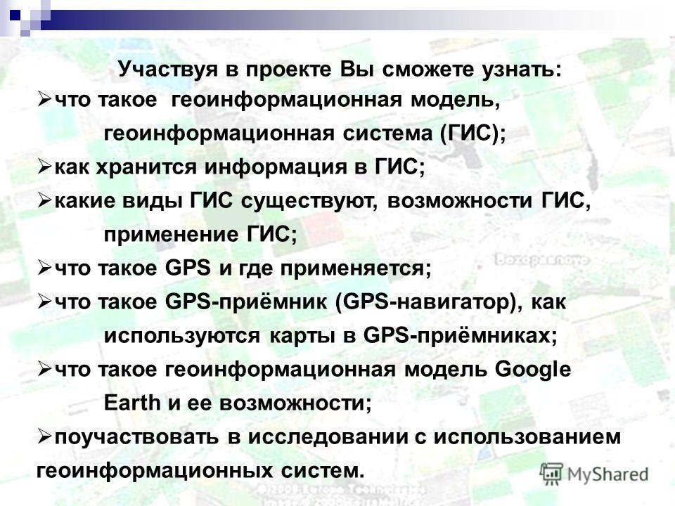 Участвуя в проекте Вы сможете узнать: что такое геоинформационная модель, геоинформационная система (ГИС); как хранится информация в ГИС; какие виды ГИС существуют, возможности ГИС, применение ГИС; что такое GPS и где применяется; что такое GPS-приём